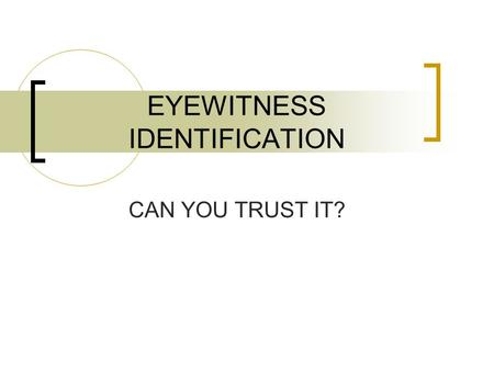 EYEWITNESS IDENTIFICATION CAN YOU TRUST IT?. Eyewitness Someone who has knowledge about a crime or dramatic event through seeing it firsthand.