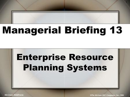 © The McGraw-Hill Companies, Inc., 2006 1 McGraw-Hill/Irwin Managerial Briefing 13 Enterprise Resource Planning Systems.