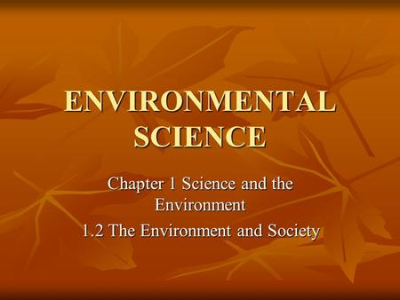 ENVIRONMENTAL SCIENCE Chapter 1 Science and the Environment 1.2 The Environment and Society.