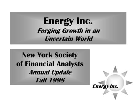 Energy Inc. Energy Inc. Forging Growth in an Uncertain World New York Society of Financial Analysts Annual Update Fall 1998.