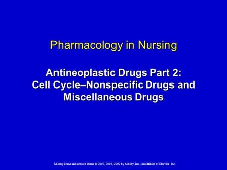 Mosby items and derived items © 2007, 2005, 2002 by Mosby, Inc., an affiliate of Elsevier Inc. Pharmacology in Nursing Antineoplastic Drugs Part 2: Cell.