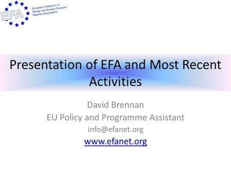 Presentation of EFA and Most Recent Activities David Brennan EU Policy and Programme Assistant
