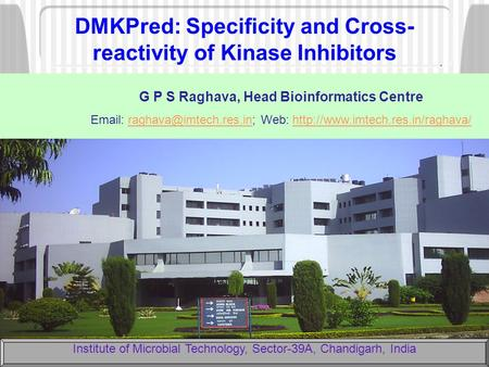 DMKPred: Specificity and Cross- reactivity of Kinase Inhibitors Institute of Microbial Technology, Sector-39A, Chandigarh, India G P S Raghava, Head Bioinformatics.