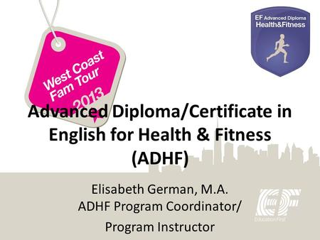 Advanced Diploma/Certificate in English for Health & Fitness (ADHF) Elisabeth German, M.A. ADHF Program Coordinator/ Program Instructor.