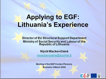 Applying to EGF: Lithuania's Experience Director of EU Structural Support Department Ministry of Social Security and Labour of the Republic of Lithuania.