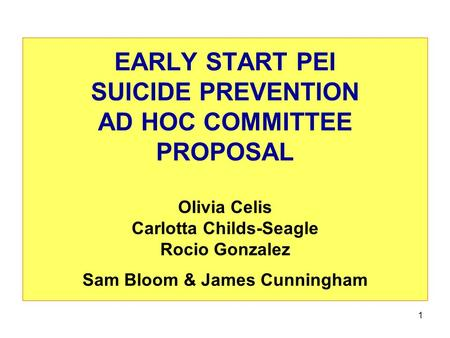 1 EARLY START PEI SUICIDE PREVENTION AD HOC COMMITTEE PROPOSAL Olivia Celis Carlotta Childs-Seagle Rocio Gonzalez Sam Bloom & James Cunningham.