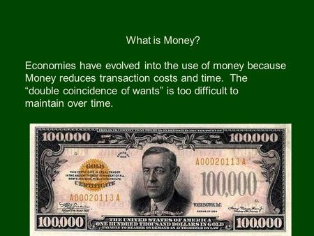 "What is Money? Economies have evolved into the use of money because Money reduces transaction costs and time. The ""double coincidence of wants"" is too."