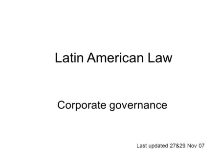 Corporate governance Last updated 27&29 Nov 07 Latin American Law.