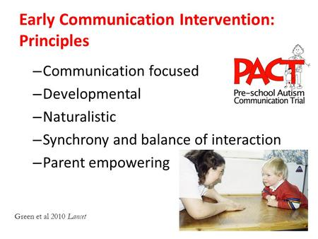 Early Communication Intervention: Principles – Communication focused – Developmental – Naturalistic – Synchrony and balance of interaction – Parent empowering.
