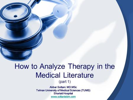 How to Analyze Therapy in the Medical Literature (part 1) Akbar Soltani. MD.MSc Tehran University of Medical Sciences (TUMS) Shariati Hospital www.soltaniebm.com.