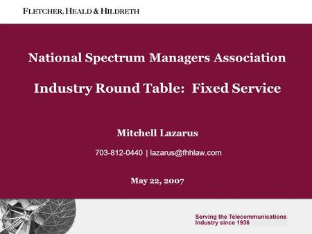 Slide 0 National Spectrum Managers Association Industry Round Table: Fixed Service Mitchell Lazarus 703-812-0440 | May 22, 2007.