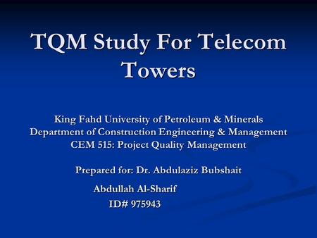 TQM Study For Telecom Towers King Fahd University of Petroleum & Minerals Department of Construction Engineering & Management CEM 515: Project Quality.