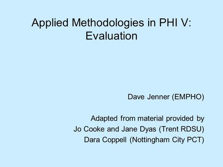 Applied Methodologies in PHI V: Evaluation Dave Jenner (EMPHO) Adapted from material provided by Jo Cooke and Jane Dyas (Trent RDSU) Dara Coppell (Nottingham.