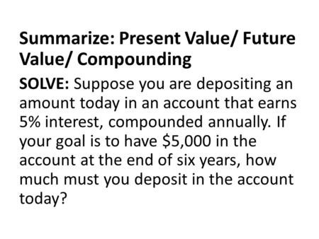 Summarize: Present Value/ Future Value/ Compounding SOLVE: Suppose you are depositing an amount today in an account that earns 5% interest, compounded.