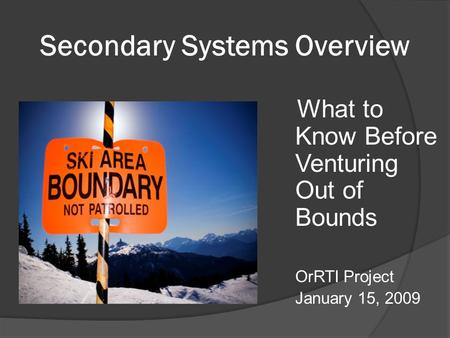 Secondary Systems Overview What to Know Before Venturing Out of Bounds OrRTI Project January 15, 2009.