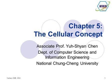 Yschen, CSIE, CCU1 Chapter 5: The Cellular Concept Associate Prof. Yuh-Shyan Chen Dept. of Computer Science and Information Engineering National Chung-Cheng.
