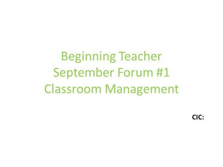 Beginning Teacher September Forum #1 Classroom Management CIC: