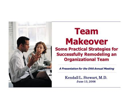 Team Makeover Some Practical Strategies for Successfully Remodeling an Organizational Team A Presentation for the OHA Annual Meeting Kendall L. Stewart,