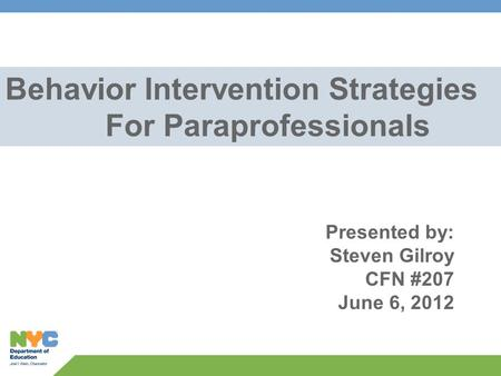 Behavior Intervention Strategies For Paraprofessionals Presented by: Steven Gilroy CFN #207 June 6, 2012.