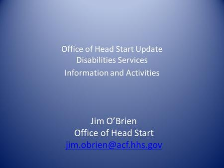 Office of Head Start Update Disabilities Services Information and Activities Jim O'Brien Office of Head Start