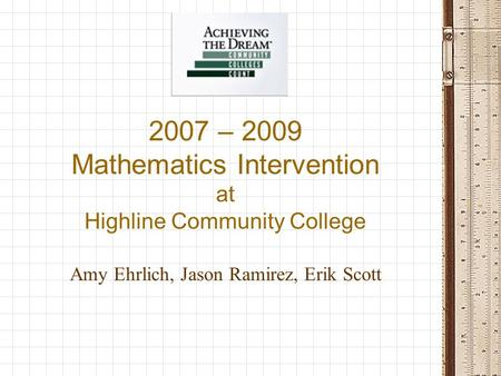 2007 – 2009 Mathematics Intervention at Highline Community College Amy Ehrlich, Jason Ramirez, Erik Scott.