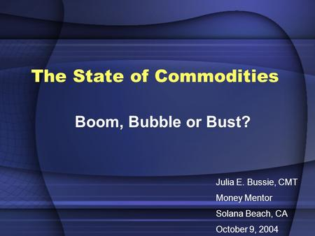 The State of Commodities Boom, Bubble or Bust? Julia E. Bussie, CMT Money Mentor Solana Beach, CA October 9, 2004.