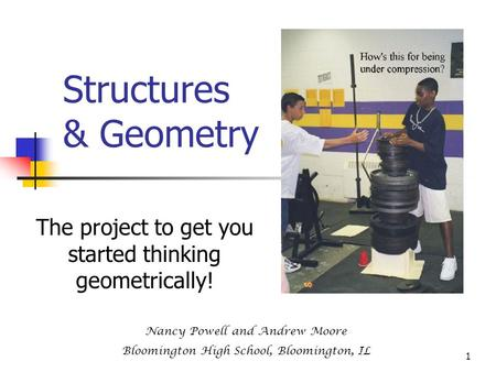 1 Structures & Geometry The project to get you started thinking geometrically! Nancy Powell and Andrew Moore Bloomington High School, Bloomington, IL.