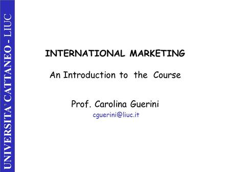 INTERNATIONAL MARKETING An Introduction to the Course Prof. Carolina Guerini UNIVERSITA' CATTANEO - LIUC.