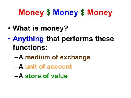 Money $ Money $ Money What is money? Anything that performs these functions: –A medium of exchange –A unit of account –A store of value.
