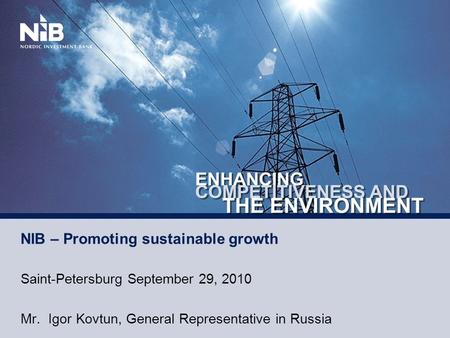 NIB – Promoting sustainable growth Saint-Petersburg September 29, 2010 Mr. Igor Kovtun, General Representative in Russia.