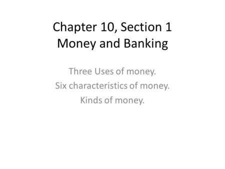 Chapter 10, Section 1 Money and Banking Three Uses of money. Six characteristics of money. Kinds of money.