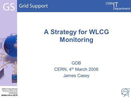 CERN IT Department CH-1211 Geneva 23 Switzerland www.cern.ch/i t GDB CERN, 4 th March 2008 James Casey A Strategy for WLCG Monitoring.