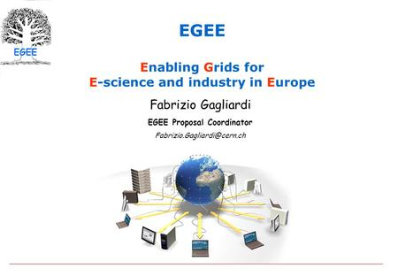 EGEE EGEE Enabling Grids for E-science and industry in Europe Fabrizio Gagliardi EGEE Proposal Coordinator