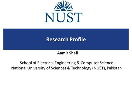 School of Electrical Engineering & Computer Science National University of Sciences & Technology (NUST), Pakistan Research Profile Aamir Shafi.