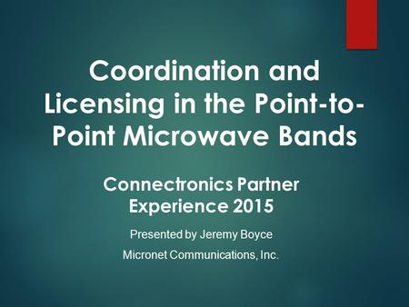 Coordination and Licensing in the Point-to- Point Microwave Bands Presented by Jeremy Boyce Micronet Communications, Inc. Connectronics Partner Experience.