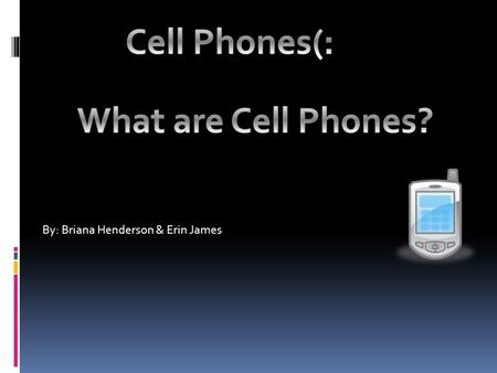 By: Briana Henderson & Erin James. Definition of Cell Phones  Cell phones: A hand-held mobile radiotelephone for use in an area divided into small sections,