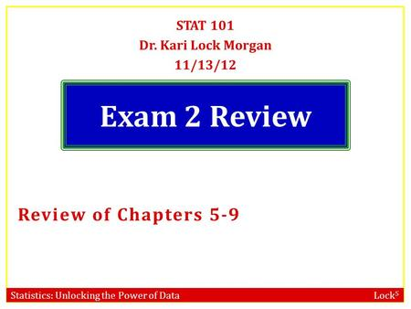 Statistics: Unlocking the Power of Data Lock 5 Exam 2 Review STAT 101 Dr. Kari Lock Morgan 11/13/12 Review of Chapters 5-9.