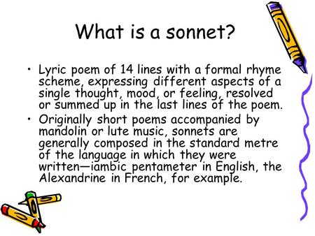 What is a sonnet? Lyric poem of 14 lines with a formal rhyme scheme, expressing different aspects of a single thought, mood, or feeling, resolved or summed.
