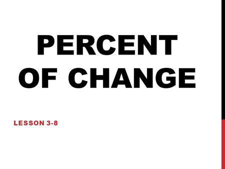 PERCENT OF CHANGE LESSON 3-8. UNDERSTANDING… PERCENT OF CHANGE What is percent of change? Percent of Change is… The percent amount (of increase or decrease)