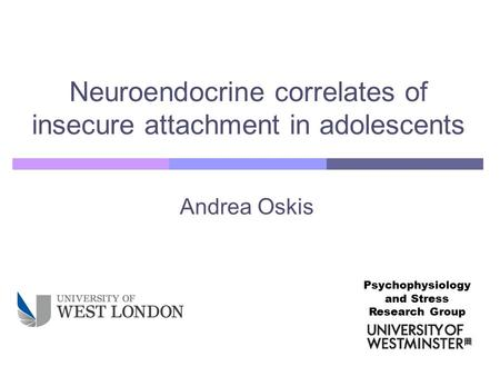 Andrea Oskis Neuroendocrine correlates of insecure attachment in adolescents Psychophysiology and Stress Research Group.