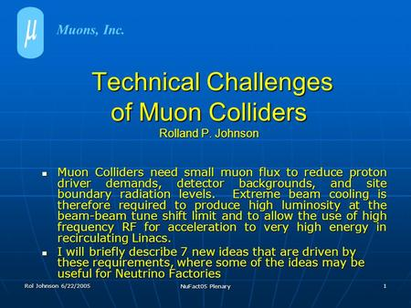 Rol Johnson 6/22/2005 NuFact05 Plenary 1 Technical Challenges of Muon Colliders Rolland P. Johnson Technical Challenges of Muon Colliders Rolland P. Johnson.