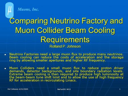 Rol Johnson 6/21/2005 NuFact05 WG3 1 Comparing Neutrino Factory and Muon Collider Beam Cooling Requirements Rolland P. Johnson Comparing Neutrino Factory.