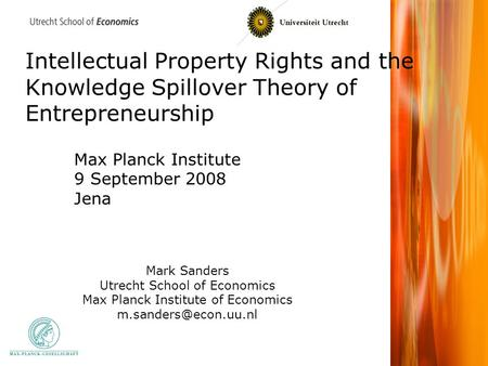 Intellectual Property Rights and the Knowledge Spillover Theory of Entrepreneurship Mark Sanders Utrecht School of Economics Max Planck Institute of Economics.