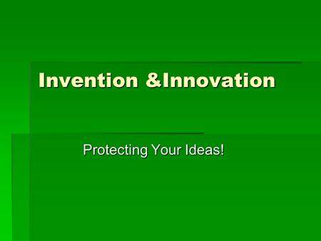 "Invention &Innovation Protecting Your Ideas!. An Invention  An Invention is the creation of something new  An Inventor ""comes upon"" a new idea  Some."