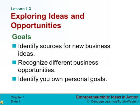 Entrepreneurship: Ideas in Action © Cengage Learning/South-Western Chapter 1 Slide 1 Lesson 1.3 Exploring Ideas and Opportunities Goals Identify sources.