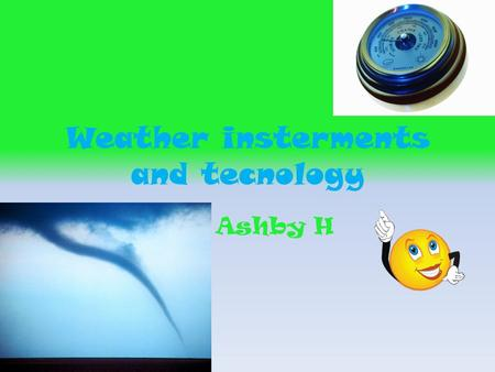 Weather insterments and tecnology By: Ashby H. Baromaters They use baromaters in all weather A barometer is small.it has all different kinds of weather.