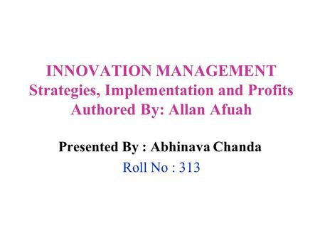 INNOVATION MANAGEMENT Strategies, Implementation and Profits Authored By: Allan Afuah Presented By : Abhinava Chanda Roll No : 313.