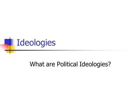 Ideologies What are Political Ideologies?. An ideology is an organized collection of ideas. The word ideology was coined by Count Antoine de Tracy in.