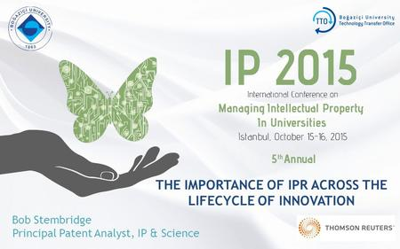 THE IMPORTANCE OF IPR ACROSS THE LIFECYCLE OF INNOVATION Bob Stembridge Principal Patent Analyst, IP & Science.