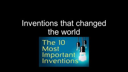 Inventions that changed the world. Start the countdown: START THE COUNTDOWN When you imagine inventors, you probably picture a lone genius in a laboratory.